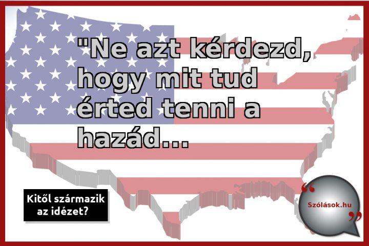 Ne azt kérdezd, hogy mit tud érted tenni a hazád, hanem azt, hogy te mit tudsz tenni a hazádért!